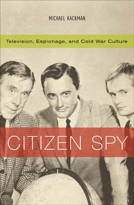 Citizen Spy: Television, Espionage, and Cold War Culture - Kackman, Michael