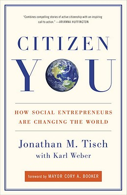 Citizen You: How Social Entrepreneurs Are Changing the World - Tisch, Jonathan, and Weber, Karl, and Booker, Cory, Mayor (Foreword by)