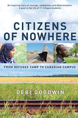 Citizens of Nowhere: From Refugee Camp to Canadian Campus - Goodwin, Debi