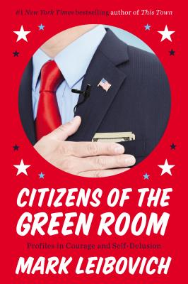 Citizens of the Green Room: Profiles in Courage and Self-Delusion - Leibovich, Mark