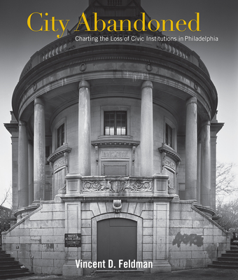 City Abandoned: Charting the Loss of Civic Institutions in Philadelphia - Feldman, Vincent David, and Gallery, John Andrew (Contributions by), and Finkel, Kenneth (Contributions by)