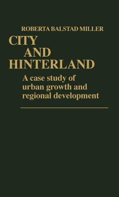 City and Hinterland: A Case Study of Urban Growth and Regional Development - Miller, Roberta Balstad, and Balstad Miller, Roberta