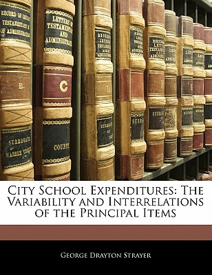 City School Expenditures: The Variability and Interrelations of the Principal Items - Strayer, George Drayton