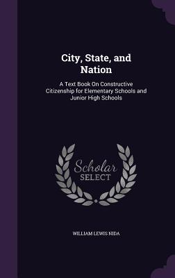 City, State, and Nation: A Text Book on Constructive Citizenship for Elementary Schools and Junior High Schools - Nida, William Lewis