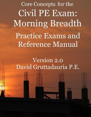 Civil PE Exam Morning Breadth Practice Exams and Reference Manual: 80 Civil Morning Breadth Practice Problems (Core Concepts Version 2.0) - Gruttadauria, David