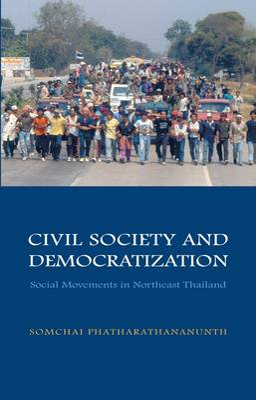 Civil Society and Democratization: Social Movements in Northeast Thailand - Phatharathananunth, Somchai