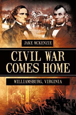 Civil War Comes Home: The Battle of Williamsburg - McKenzie, Jake