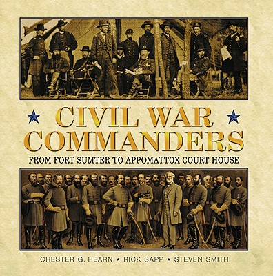 Civil War Commanders: From Fort Sumter to Appomattox Court House - Hearn, Chester G, and Sapp, Rick, and Smith, Steven M