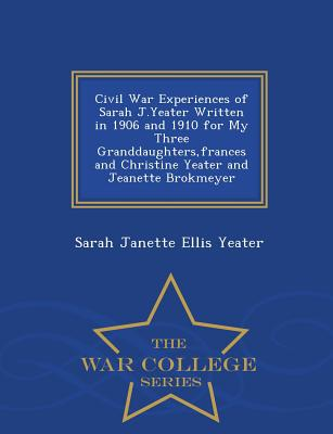 Civil War Experiences of Sarah J.Yeater Written in 1906 and 1910 for My Three Granddaughters, Frances and Christine Yeater and Jeanette Brokmeyer - War College Series - Yeater, Sarah Janette Ellis