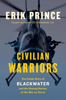 Civilian Warriors: The Inside Story of Blackwater and the Unsung Heroes of the War on Terror - Prince, Erik