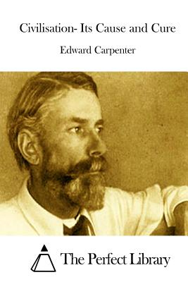 Civilisation- Its Cause and Cure - Carpenter, Edward, and The Perfect Library (Editor)
