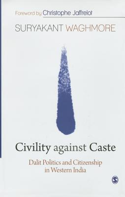 Civility against Caste: Dalit Politics and Citizenship in Western India - Waghmore, Suryakant