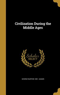 Civilization During the Middle Ages - Adams, George Burton 1851-