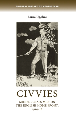 Civvies: Middle-Class Men on the English Home Front, 1914-18 - Ugolini, Laura