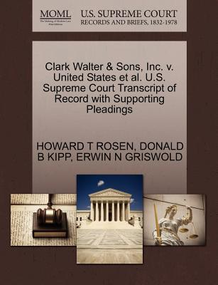 Clark Walter & Sons, Inc. V. United States et al. U.S. Supreme Court Transcript of Record with Supporting Pleadings - Rosen, Howard T, and Kipp, Donald B, and Griswold, Erwin N