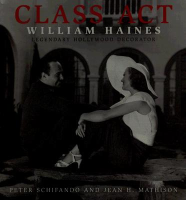 Class Act: William Haines: Legendary Hollywood Decorator - Schifando, Peter, and Mathison, Jean H, and Cliff, Stafford (Designer)