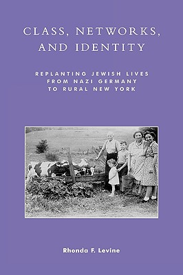 Class, Networks, and Identity: Replanting Jewish Lives from Nazi Germany to Rural New York - Levine, Rhonda F