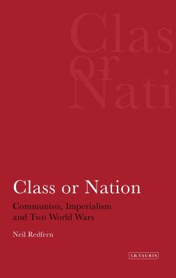 Class or Nation: Communists, Imperialism and Two World Wars - Redfern, Neil