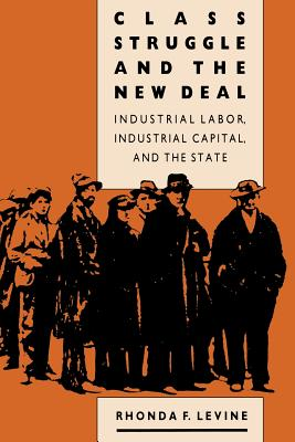 Class Struggle and the New Deal: Industrial Labor, Industrial Capital, and the State - Levine, Rhonda F