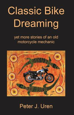 Classic Bike Dreaming: Yet More Stories of an Old Motorcycle Mechanic - Uren, Peter J, and Kafer, Peter, and Tranter, Glenys (Photographer)
