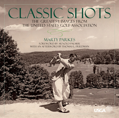 Classic Shots: The Greatest Images from the United States Golf Association - Parkes, Marty, and Friedman, Thomas L (Afterword by)