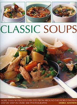 Classic Soups: More Than 90 Delicious Recipes from Around the World Shown Step by Step in Over 400 Photographs - Mayhew, Debra