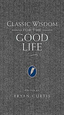 Classic Wisdom for the Good Life - Curtis, Bryan (Editor)
