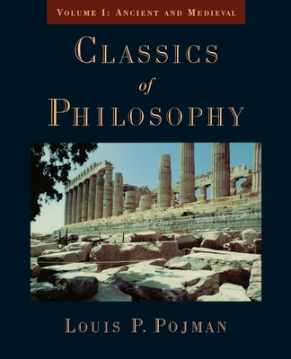 Classics of Philosophy: Volume I: Ancient and Medieval - Pojman, Louis P, Dr. (Editor)
