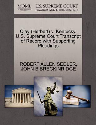 Clay (Herbert) V. Kentucky. U.S. Supreme Court Transcript of Record with Supporting Pleadings - Sedler, Robert Allen, and Breckinridge, John B