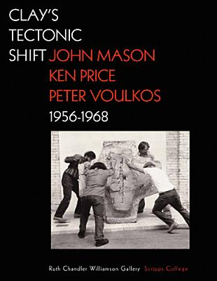 Clay's Tectonic Shift: John Mason, Ken Price, and Peter Voulkos, 1956-1968 - Macnaughton, Mary Davis (Editor)
