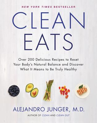 Clean Eats: Over 200 Delicious Recipes to Reset Your Body's Natural Balance and Discover What It Means to Be Truly Healthy - Junger, Alejandro