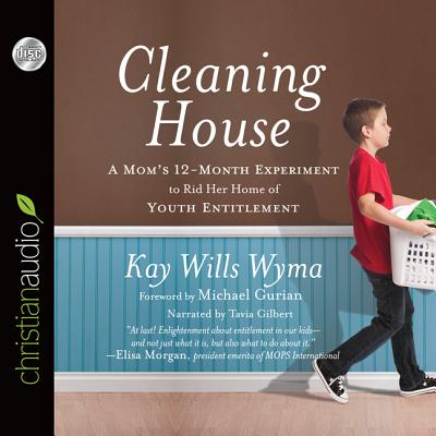 Cleaning House: A Mom's Twelve-Month Experiment to Rid Her Home of Youth Entitlement - Wyma, Kay Wills, and Gilbert, Tavia (Narrator), and Gurian, Michael (Foreword by)