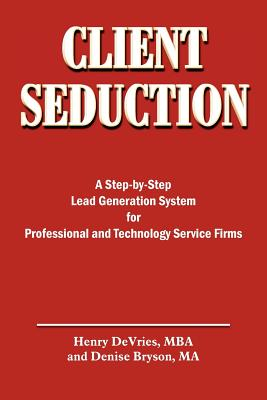Client Seduction: A Step-By-Step Lead Generation System for Professional and Technology Service Firms - DeVries, Henry, and Bryson, Denise