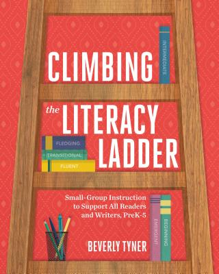 Climbing the Literacy Ladder: Small-Group Instruction to Support All Readers and Writers, Prek-5 - Tyner, Beverly