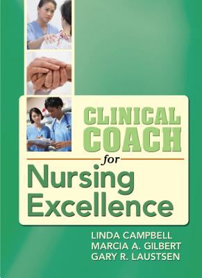 Clinical Coach for Nursing Excellence - Campbell, Linda, PhD, RN, CNS, CNE, and Gilbert, Marcia A, and Laustsen, Gary Robert, PhD