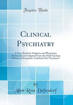 Clinical Psychiatry: A Text-Book for Students and Physicians; Abstracted and Adapted from the Sixth German Edition of Kraepelin's Lehrbuch Der Psychiatre (Classic Reprint) - Defendorf, Allen Ross