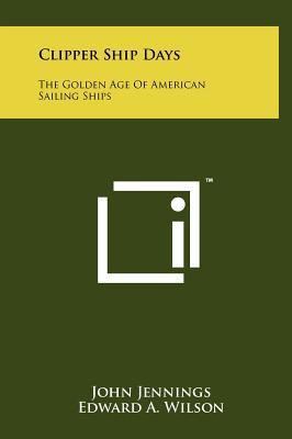 Clipper Ship Days: The Golden Age of American Sailing Ships - Jennings, John