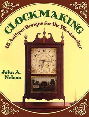Clockmaking: 18 Antique Designs for the Woodworker - Nelson, John A