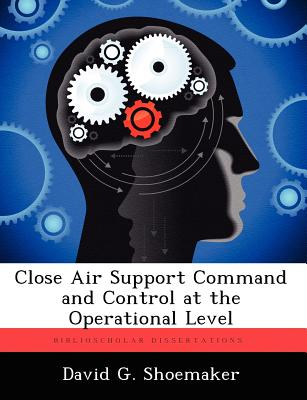 Close Air Support Command and Control at the Operational Level - Shoemaker, David G