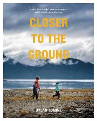 Closer to the Ground: An Outdoor Family's Year on the Water, in the Woods and at the Table - Tomine, Dylan, and McGuane, Thomas (Foreword by)