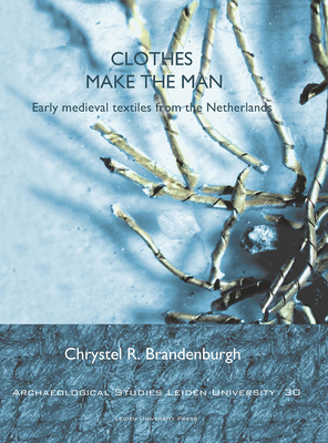 Clothes Make the Man: Early Medieval Textiles from the Netherlands - Brandenburgh, Chrystel R