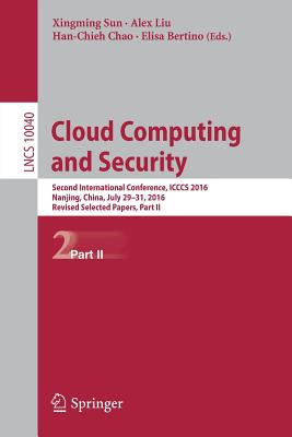 Cloud Computing and Security: Part 2: Second International Conference, ICCCS 2016, Nanjing, China, July 29-31, 2016, Proceedings - Sun, Xingming (Editor), and Liu, Alex (Editor), and Bertino, Elisa (Editor)