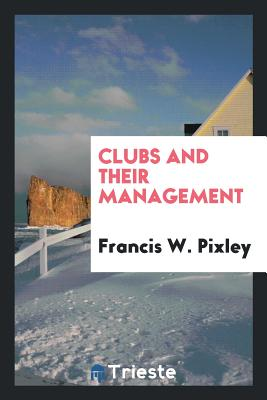 Clubs and Their Management - Pixley, Francis W