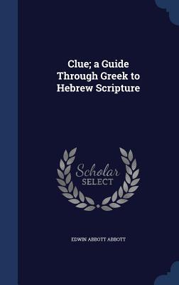 Clue; A Guide Through Greek to Hebrew Scripture - Abbott, Edwin Abbott