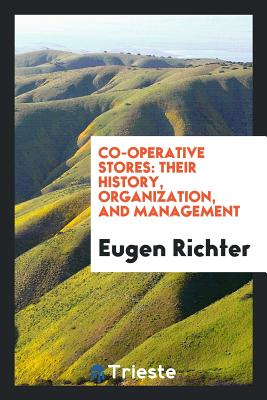 Co-Operative Stores: Their History, Organization, and Management - Richter, Eugen