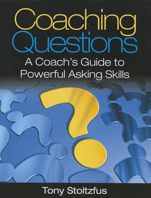 Coaching Questions: A Coach's Guide to Powerful Asking Skills - Stoltzfus, Tony