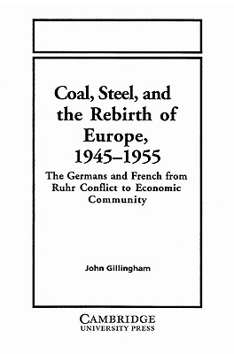 Coal, Steel, and the Rebirth of Europe, 1945-1955: The Germans and French from Ruhr Conflict to Economic Community - Gillingham, John