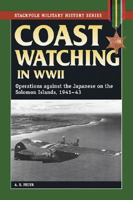 Coast Watching in World War II: Operations Against the Japanese in the Solomon Islands, 1941-43 - Feuer, A B