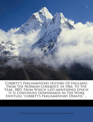 "Cobbett's Parliamentary History of England: From the Norman Conquest, in 1066. to the Year, 1803. from Which Last-Mentioned Epoch It Is Continued Downwards in the Work Entitled, ""Cobbett's Parliamentary Debates"" ... - Hansard, Thomas Curson, and Great Britain Parliment (Creator)"