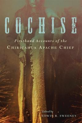 Cochise: Firsthand Accounts of the Chiricahua Apache Chief - Sweeney, Edwin R (Editor)